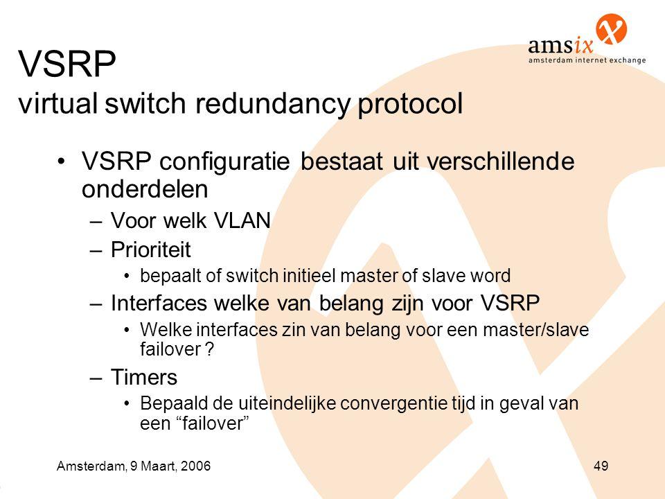 Amsterdam, 9 Maart, 200649 VSRP virtual switch redundancy protocol •VSRP configuratie bestaat uit verschillende onderdelen –Voor welk VLAN –Prioriteit •bepaalt of switch initieel master of slave word –Interfaces welke van belang zijn voor VSRP •Welke interfaces zin van belang voor een master/slave failover .