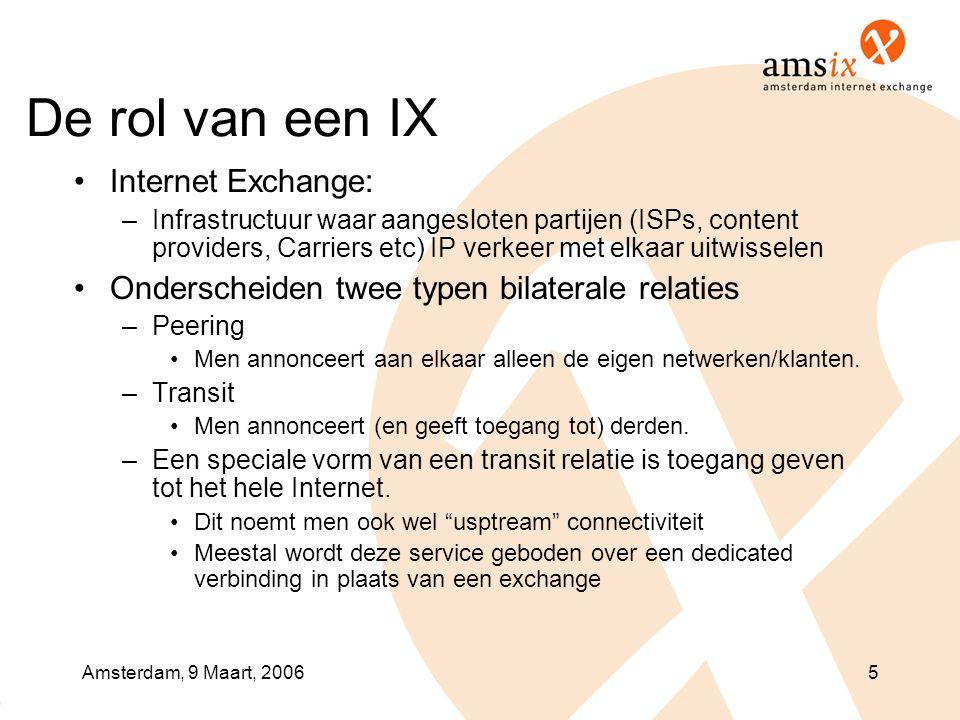Amsterdam, 9 Maart, 20065 De rol van een IX •Internet Exchange: –Infrastructuur waar aangesloten partijen (ISPs, content providers, Carriers etc) IP v