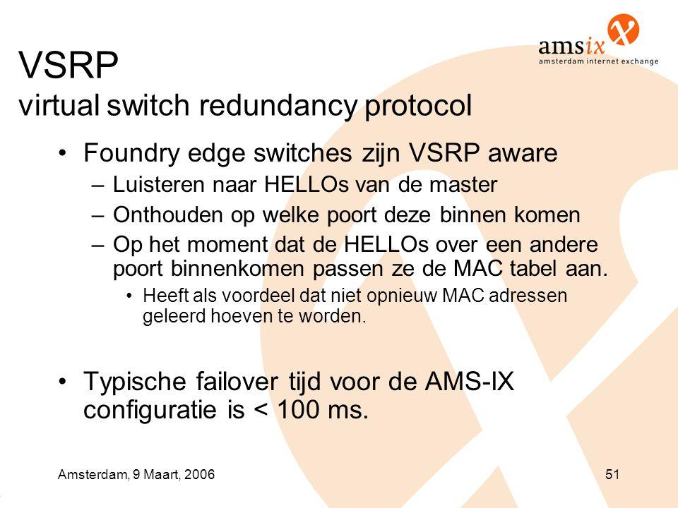 Amsterdam, 9 Maart, 200651 VSRP virtual switch redundancy protocol •Foundry edge switches zijn VSRP aware –Luisteren naar HELLOs van de master –Onthouden op welke poort deze binnen komen –Op het moment dat de HELLOs over een andere poort binnenkomen passen ze de MAC tabel aan.