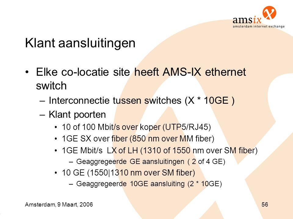 Amsterdam, 9 Maart, 200656 Klant aansluitingen •Elke co-locatie site heeft AMS-IX ethernet switch –Interconnectie tussen switches (X * 10GE ) –Klant poorten •10 of 100 Mbit/s over koper (UTP5/RJ45) •1GE SX over fiber (850 nm over MM fiber) •1GE Mbit/s LX of LH (1310 of 1550 nm over SM fiber) –Geaggregeerde GE aansluitingen ( 2 of 4 GE) •10 GE (1550|1310 nm over SM fiber) –Geaggregeerde 10GE aansluiting (2 * 10GE)