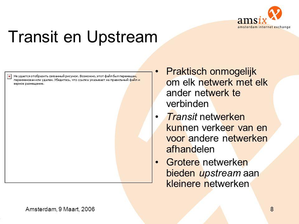 Amsterdam, 9 Maart, 20068 Transit en Upstream •Praktisch onmogelijk om elk netwerk met elk ander netwerk te verbinden •Transit netwerken kunnen verkeer van en voor andere netwerken afhandelen •Grotere netwerken bieden upstream aan kleinere netwerken