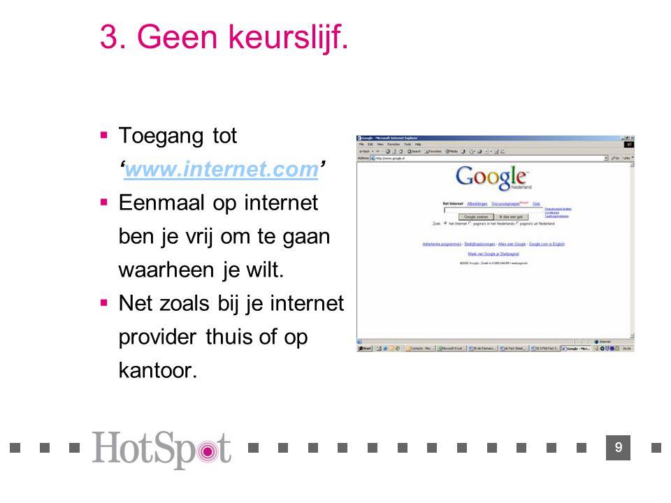 9 3. Geen keurslijf.  Toegang tot 'www.internet.com'www.internet.com  Eenmaal op internet ben je vrij om te gaan waarheen je wilt.  Net zoals bij j