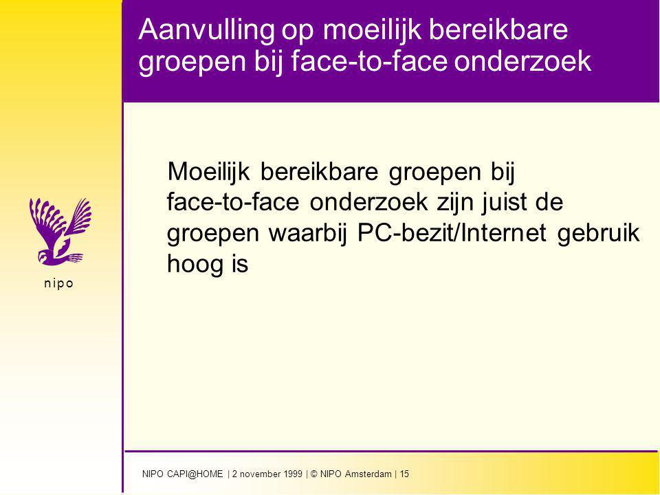 NIPO CAPI@HOME | 2 november 1999 | © NIPO Amsterdam | 15 n i p on i p o Aanvulling op moeilijk bereikbare groepen bij face-to-face onderzoek Moeilijk bereikbare groepen bij face-to-face onderzoek zijn juist de groepen waarbij PC-bezit/Internet gebruik hoog is