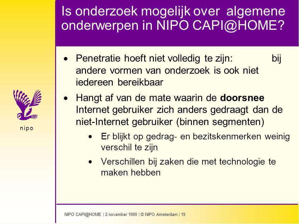 NIPO CAPI@HOME | 2 november 1999 | © NIPO Amsterdam | 19 n i p on i p o Is onderzoek mogelijk over algemene onderwerpen in NIPO CAPI@HOME.