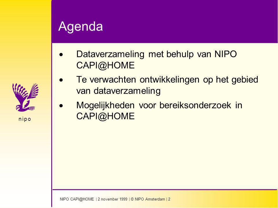 NIPO CAPI@HOME | 2 november 1999 | © NIPO Amsterdam | 23 n i p on i p o Toekomstmogelijkheden voor bereiksonderzoek in NIPO CAPI@HOME  Meerdere personen binnen huishouden kunnen ondervraagd worden  Koppeling met databasegegevens  Doelgroep onderzoek krijgt hogere dekking  Kleinere titels kunnen vooraf gescreened worden waardoor totale steekproef minder omvangrijk hoeft te zijn  Er komt ook CAPI@Work: bereiksonderzoek onder beslisser