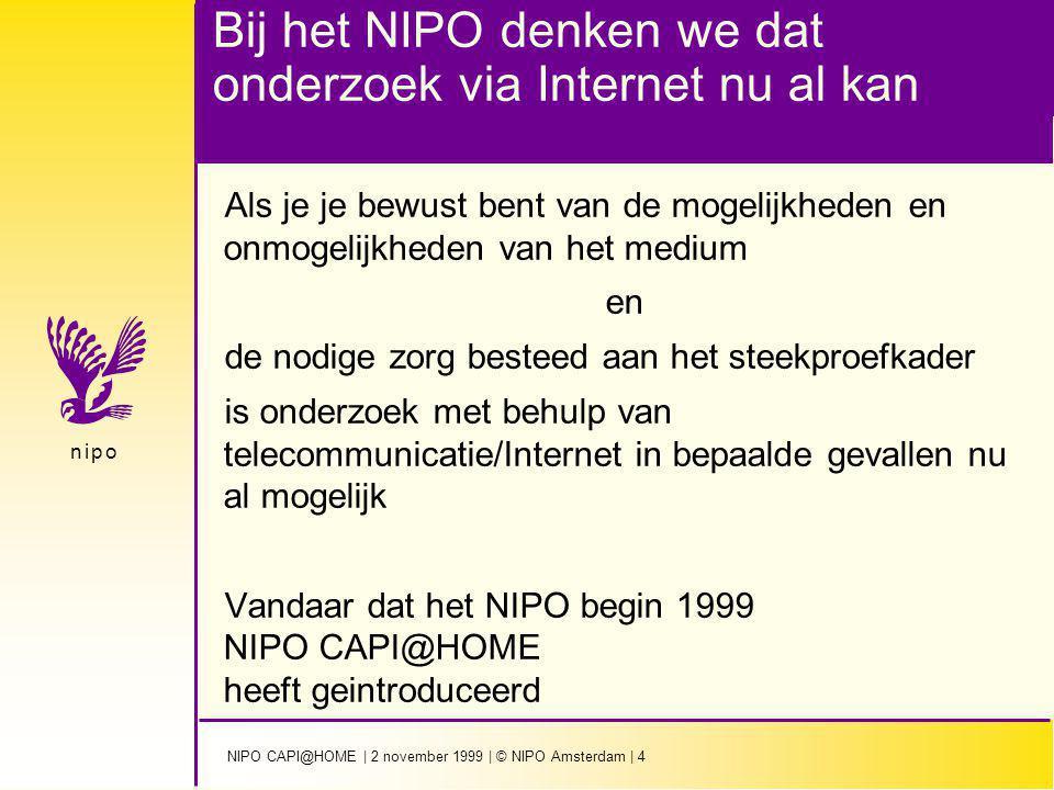 NIPO CAPI@HOME | 2 november 1999 | © NIPO Amsterdam | 4 n i p on i p o Bij het NIPO denken we dat onderzoek via Internet nu al kan Als je je bewust bent van de mogelijkheden en onmogelijkheden van het medium en de nodige zorg besteed aan het steekproefkader is onderzoek met behulp van telecommunicatie/Internet in bepaalde gevallen nu al mogelijk Vandaar dat het NIPO begin 1999 NIPO CAPI@HOME heeft geintroduceerd