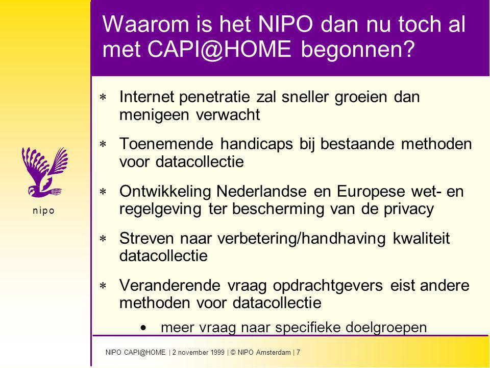 NIPO CAPI@HOME | 2 november 1999 | © NIPO Amsterdam | 8 n i p on i p o Internet penetratie zal sneller groeien dan menigeen verwacht  Groei laat zich niet voorspellen op basis van simpel marktonderzoek  Adoptie theorie is van toepassing  bij penetratie van 15-20% vindt groei versnelling plaats  er komt betere infrastructuur, apparatuur verbeterd, prijzen worden verlaagd (vergelijk opkomst PC, Fax en Mobiel telefoon)