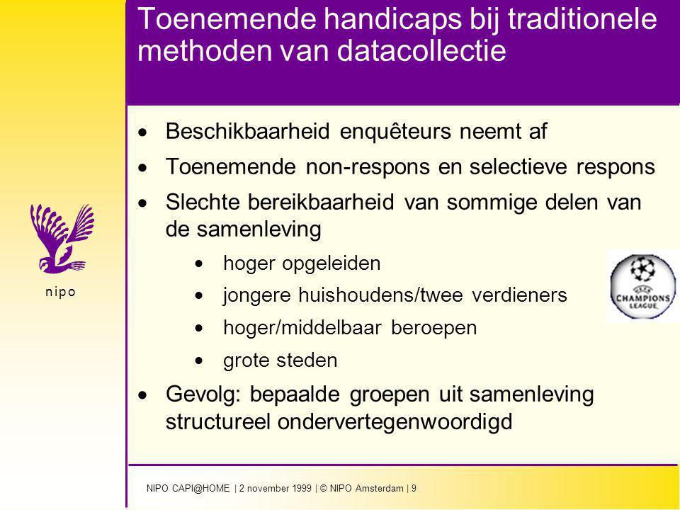NIPO CAPI@HOME | 2 november 1999 | © NIPO Amsterdam | 9 n i p on i p o Toenemende handicaps bij traditionele methoden van datacollectie  Beschikbaarheid enquêteurs neemt af  Toenemende non-respons en selectieve respons  Slechte bereikbaarheid van sommige delen van de samenleving  hoger opgeleiden  jongere huishoudens/twee verdieners  hoger/middelbaar beroepen  grote steden  Gevolg: bepaalde groepen uit samenleving structureel ondervertegenwoordigd