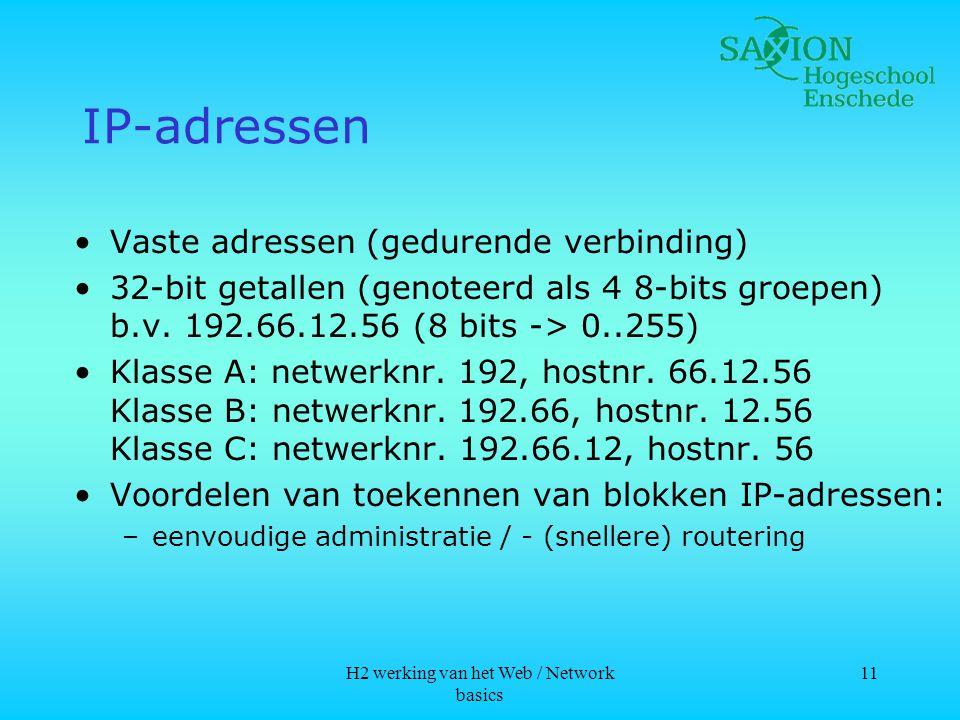 H2 werking van het Web / Network basics 11 IP-adressen •Vaste adressen (gedurende verbinding) •32-bit getallen (genoteerd als 4 8-bits groepen) b.v.