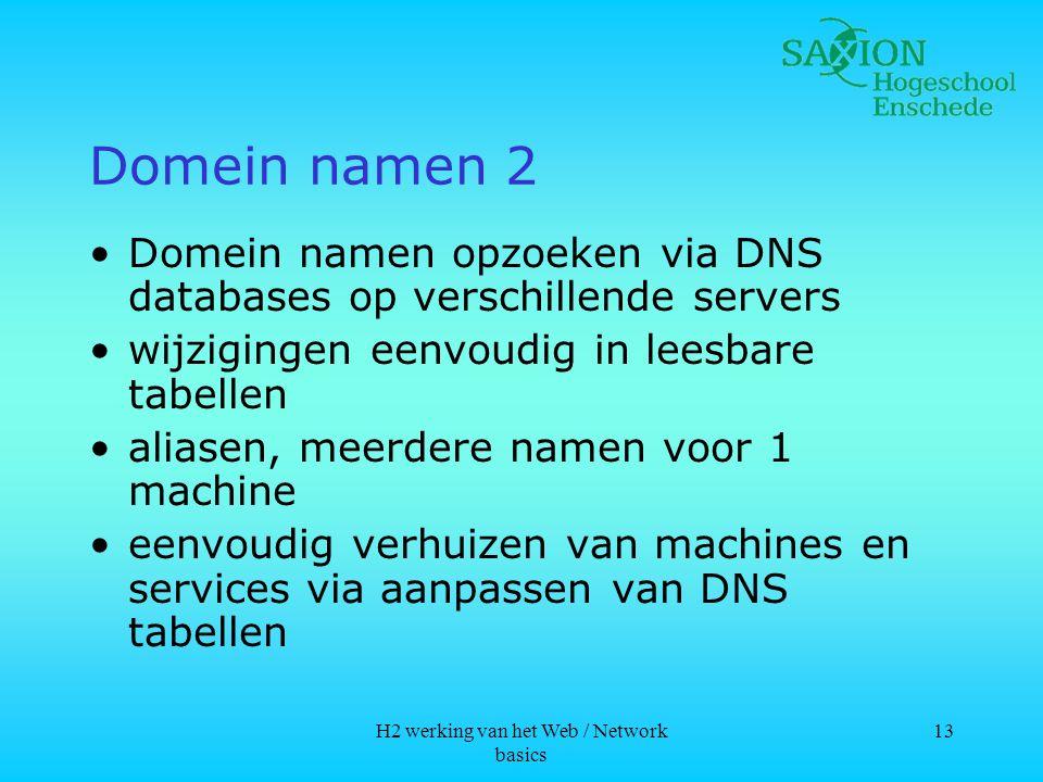 H2 werking van het Web / Network basics 13 Domein namen 2 •Domein namen opzoeken via DNS databases op verschillende servers •wijzigingen eenvoudig in leesbare tabellen •aliasen, meerdere namen voor 1 machine •eenvoudig verhuizen van machines en services via aanpassen van DNS tabellen