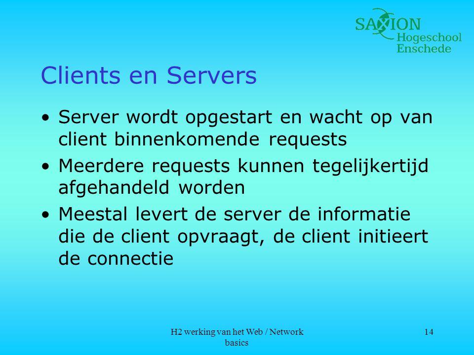 H2 werking van het Web / Network basics 14 Clients en Servers •Server wordt opgestart en wacht op van client binnenkomende requests •Meerdere requests kunnen tegelijkertijd afgehandeld worden •Meestal levert de server de informatie die de client opvraagt, de client initieert de connectie