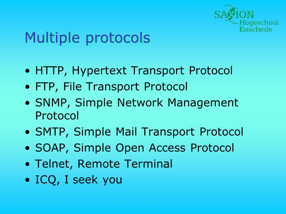 Multiple protocols •HTTP, Hypertext Transport Protocol •FTP, File Transport Protocol •SNMP, Simple Network Management Protocol •SMTP, Simple Mail Transport Protocol •SOAP, Simple Open Access Protocol •Telnet, Remote Terminal •ICQ, I seek you