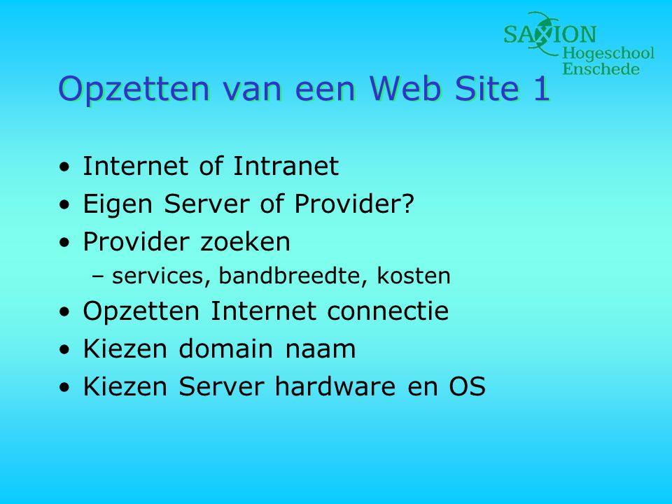 Opzetten van een Web Site 1 •Internet of Intranet •Eigen Server of Provider? •Provider zoeken –services, bandbreedte, kosten •Opzetten Internet connec