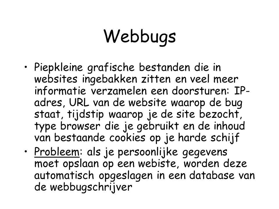 Webbugs •Piepkleine grafische bestanden die in websites ingebakken zitten en veel meer informatie verzamelen een doorsturen: IP- adres, URL van de website waarop de bug staat, tijdstip waarop je de site bezocht, type browser die je gebruikt en de inhoud van bestaande cookies op je harde schijf •Probleem: als je persoonlijke gegevens moet opslaan op een webiste, worden deze automatisch opgeslagen in een database van de webbugschrijver
