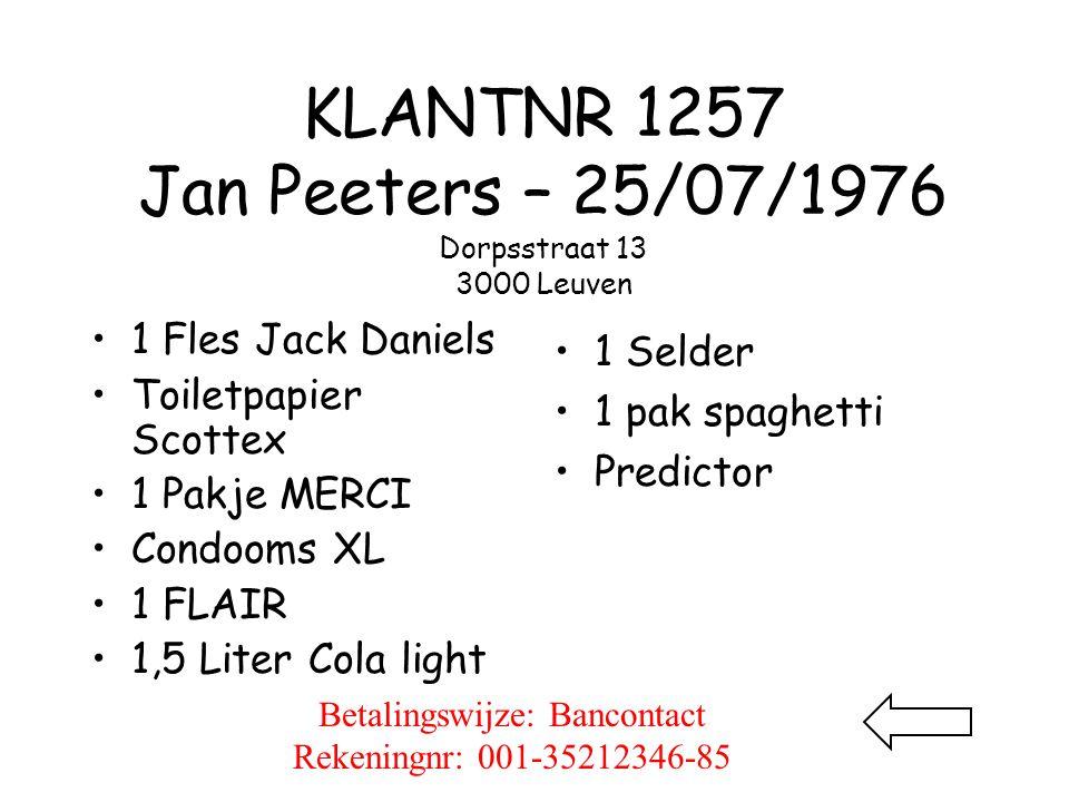 KLANTNR 1257 Jan Peeters – 25/07/1976 Dorpsstraat 13 3000 Leuven •1 Fles Jack Daniels •Toiletpapier Scottex •1 Pakje MERCI •Condooms XL •1 FLAIR •1,5 Liter Cola light • 1 Selder • 1 pak spaghetti • Predictor Betalingswijze: Bancontact Rekeningnr: 001-35212346-85