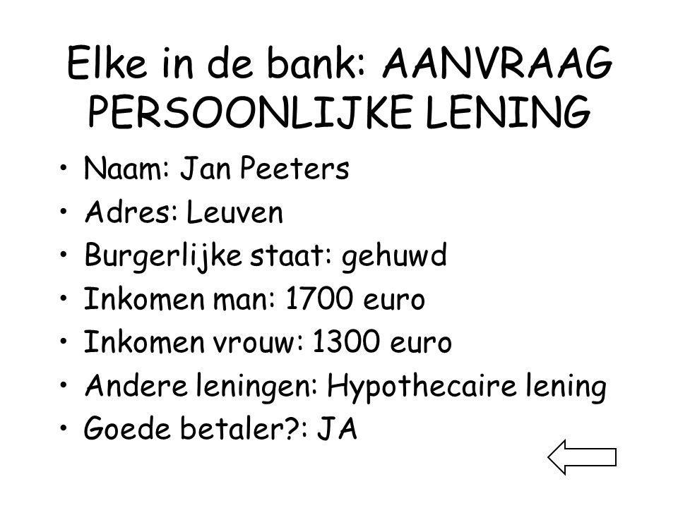 Elke in de bank: AANVRAAG PERSOONLIJKE LENING •Naam: Jan Peeters •Adres: Leuven •Burgerlijke staat: gehuwd •Inkomen man: 1700 euro •Inkomen vrouw: 1300 euro •Andere leningen: Hypothecaire lening •Goede betaler : JA