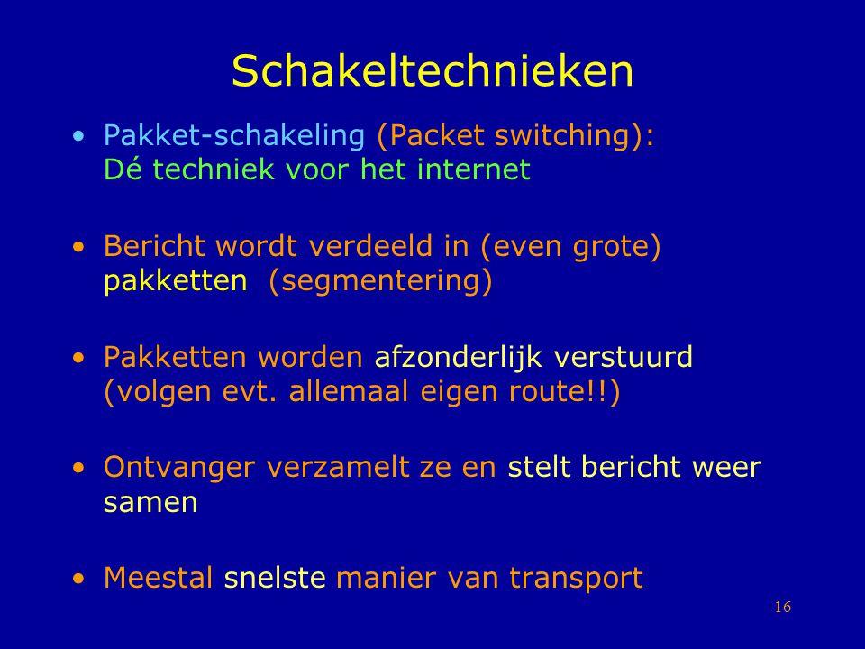 16 Schakeltechnieken Pakket-schakeling (Packet switching): Dé techniek voor het internet Bericht wordt verdeeld in (even grote) pakketten (segmenterin