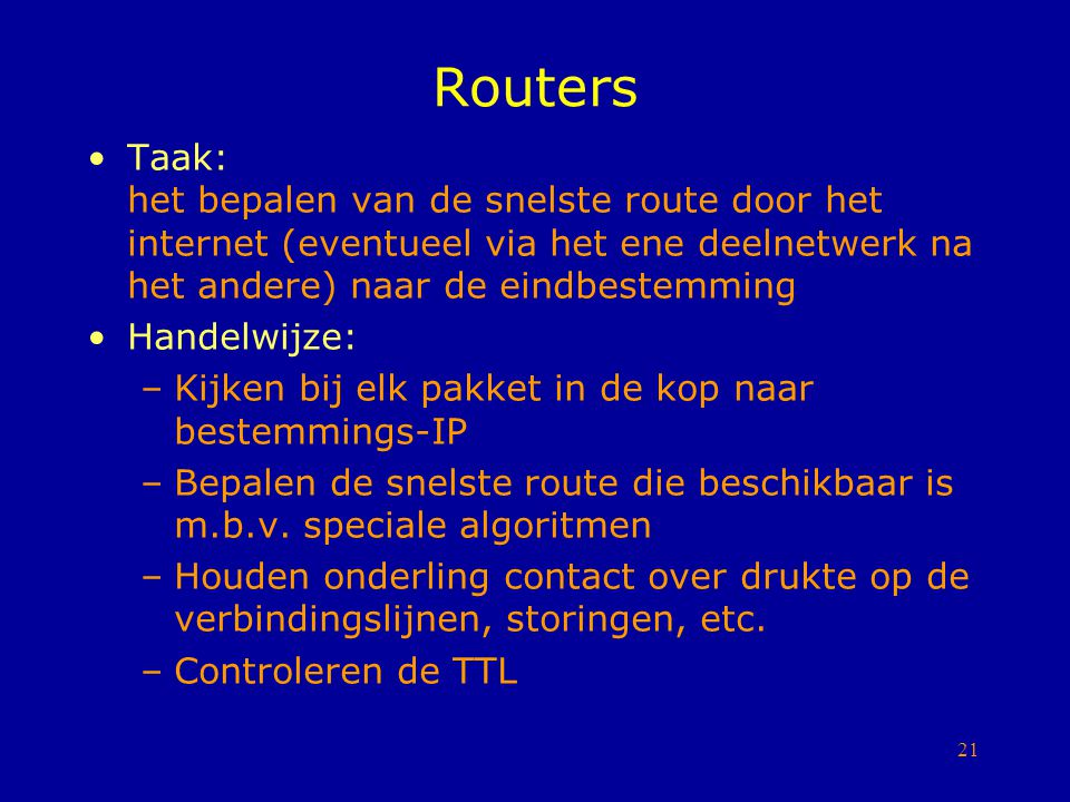 21 Routers Taak: het bepalen van de snelste route door het internet (eventueel via het ene deelnetwerk na het andere) naar de eindbestemming Handelwij