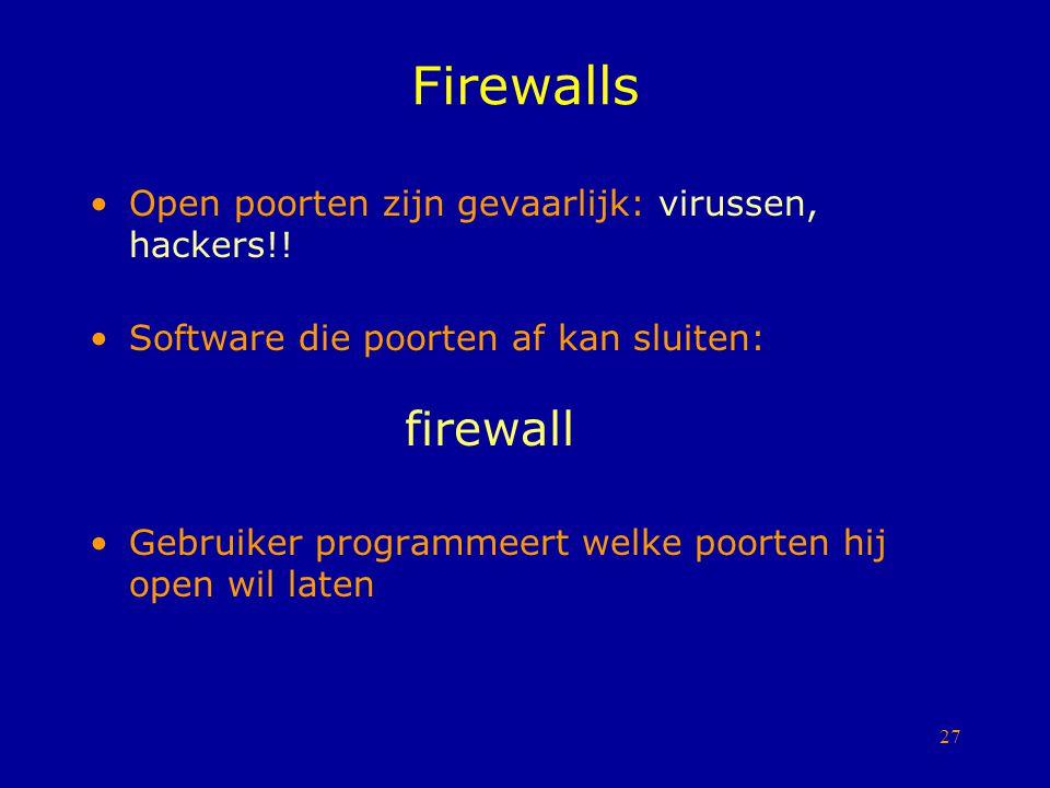 27 Firewalls Open poorten zijn gevaarlijk: virussen, hackers!! Software die poorten af kan sluiten: firewall Gebruiker programmeert welke poorten hij