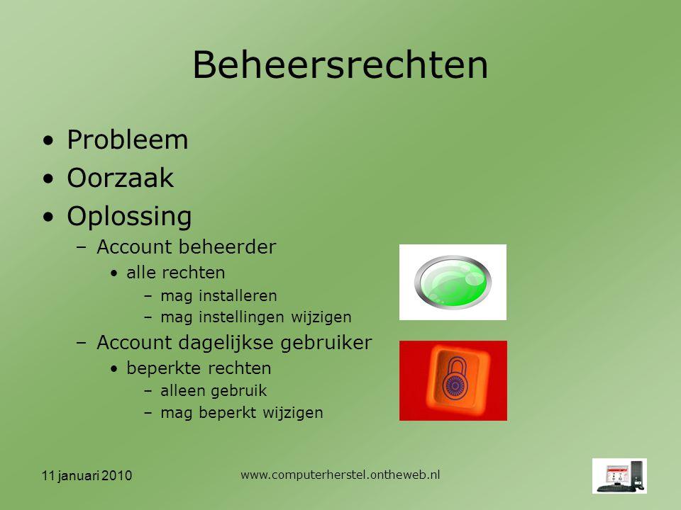 11 januari 2010 www.computerherstel.ontheweb.nl Beheersrechten Probleem Oorzaak Oplossing –Account beheerder alle rechten –mag installeren –mag instellingen wijzigen –Account dagelijkse gebruiker beperkte rechten –alleen gebruik –mag beperkt wijzigen