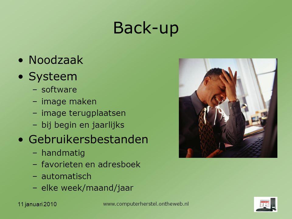11 januari 2010 www.computerherstel.ontheweb.nl Back-up Noodzaak Systeem –software –image maken –image terugplaatsen –bij begin en jaarlijks Gebruikersbestanden –handmatig –favorieten en adresboek –automatisch –elke week/maand/jaar