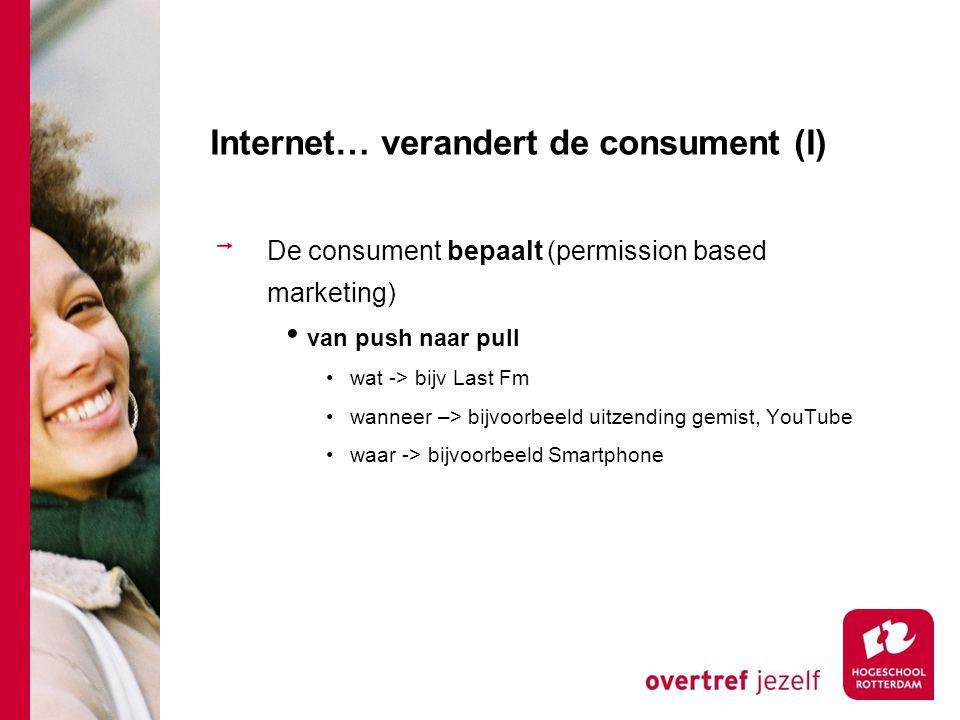 Internet… verandert de consument (I) De consument bepaalt (permission based marketing) van push naar pull wat -> bijv Last Fm wanneer –> bijvoorbeeld