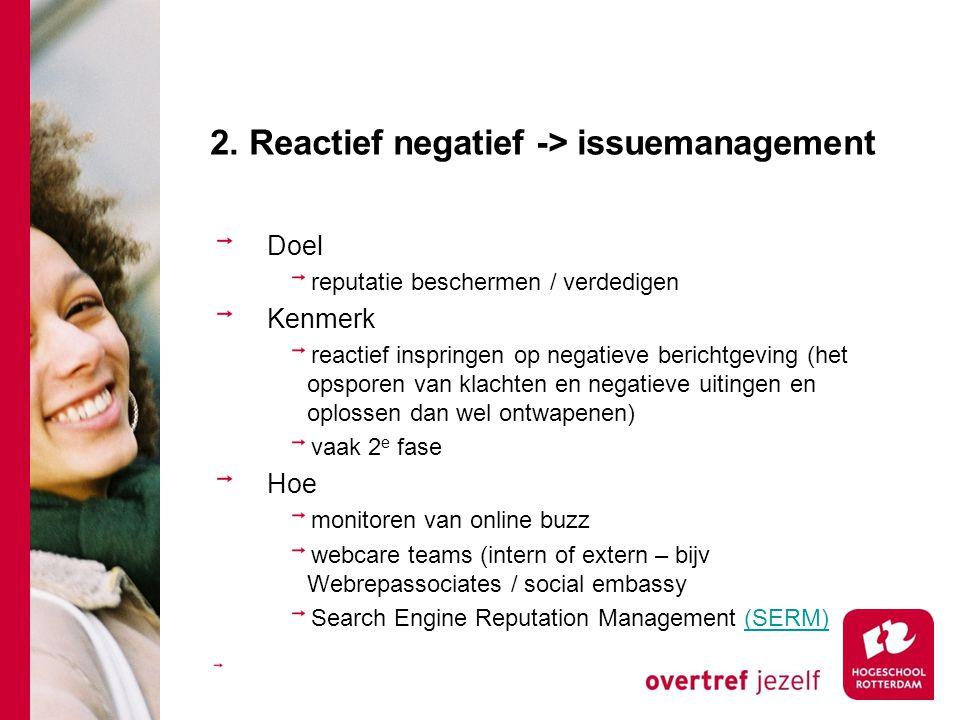 2. Reactief negatief -> issuemanagement Doel reputatie beschermen / verdedigen Kenmerk reactief inspringen op negatieve berichtgeving (het opsporen va