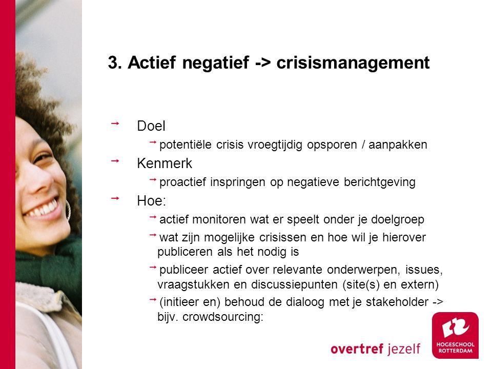 3. Actief negatief -> crisismanagement Doel potentiële crisis vroegtijdig opsporen / aanpakken Kenmerk proactief inspringen op negatieve berichtgeving