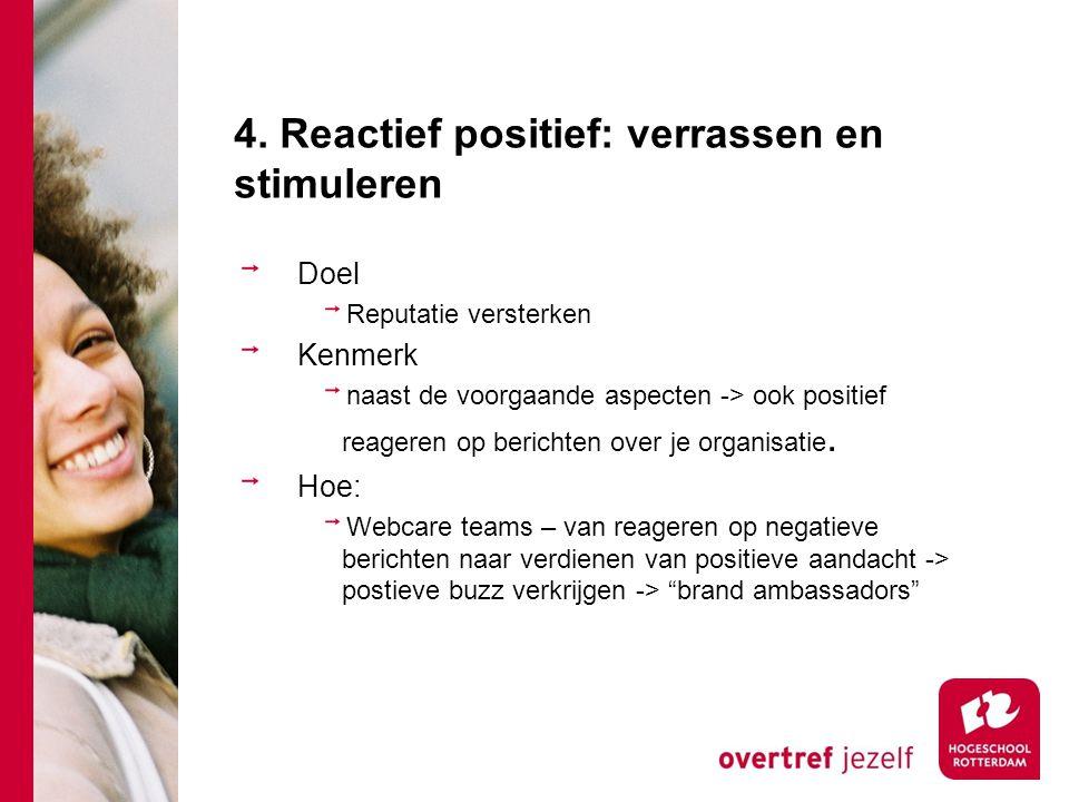 4. Reactief positief: verrassen en stimuleren Doel Reputatie versterken Kenmerk naast de voorgaande aspecten -> ook positief reageren op berichten ove