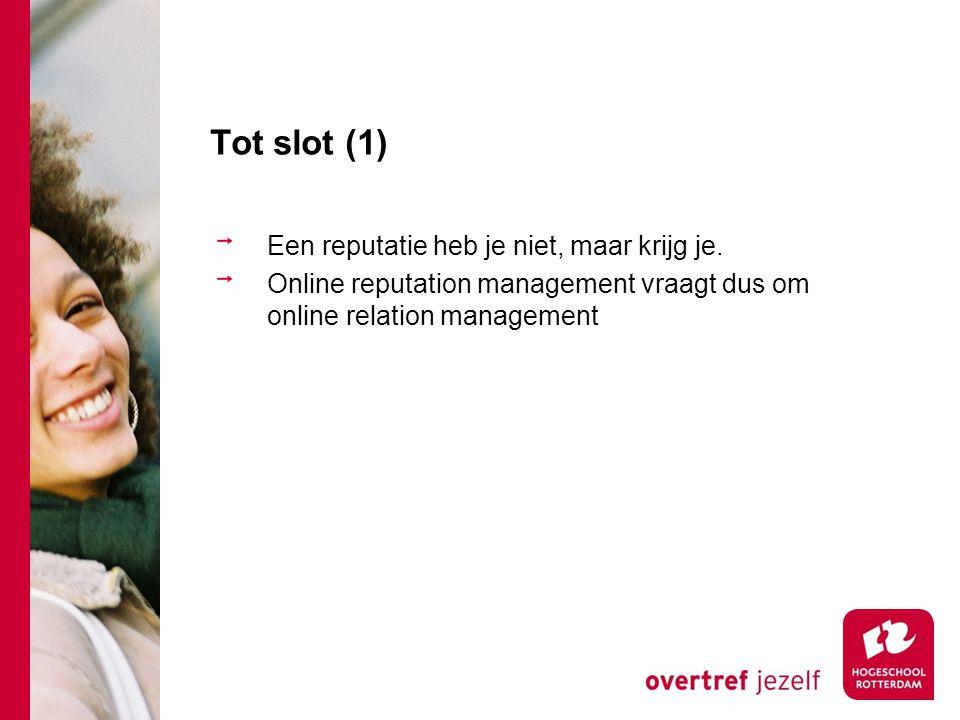 Tot slot (1) Een reputatie heb je niet, maar krijg je. Online reputation management vraagt dus om online relation management