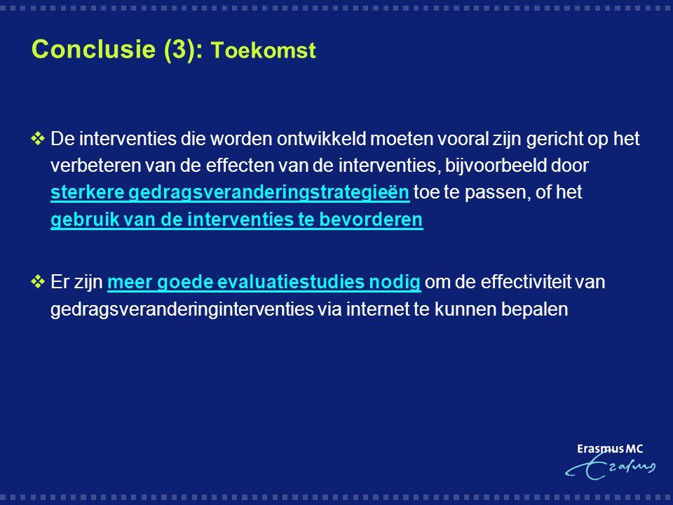 Conclusie (3): Toekomst  De interventies die worden ontwikkeld moeten vooral zijn gericht op het verbeteren van de effecten van de interventies, bijvoorbeeld door sterkere gedragsveranderingstrategieën toe te passen, of het gebruik van de interventies te bevorderen  Er zijn meer goede evaluatiestudies nodig om de effectiviteit van gedragsveranderinginterventies via internet te kunnen bepalen