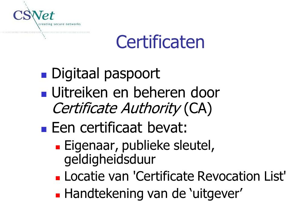 Certificaten Digitaal paspoort Uitreiken en beheren door Certificate Authority (CA) Een certificaat bevat: Eigenaar, publieke sleutel, geldigheidsduur