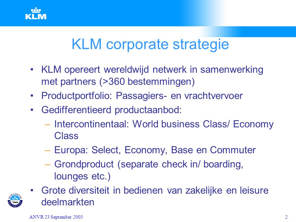 ANVR 23 September 20032 KLM corporate strategie KLM opereert wereldwijd netwerk in samenwerking met partners (>360 bestemmingen) Productportfolio: Passagiers- en vrachtvervoer Gedifferentieerd productaanbod: –Intercontinentaal: World business Class/ Economy Class –Europa: Select, Economy, Base en Commuter –Grondproduct (separate check in/ boarding, lounges etc.) Grote diversiteit in bedienen van zakelijke en leisure deelmarkten