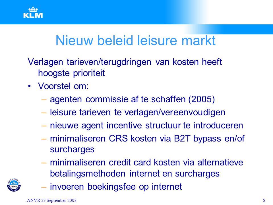 ANVR 23 September 20038 Nieuw beleid leisure markt Verlagen tarieven/terugdringen van kosten heeft hoogste prioriteit Voorstel om: –agenten commissie