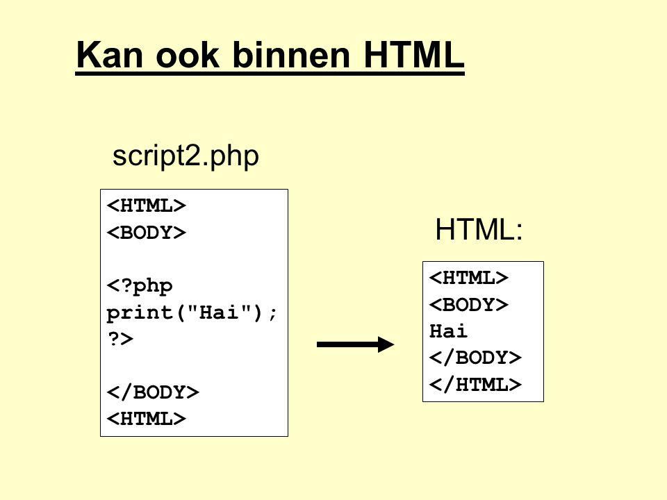 Kan ook binnen HTML <?php print( Hai ); ?> Hai script2.php HTML:
