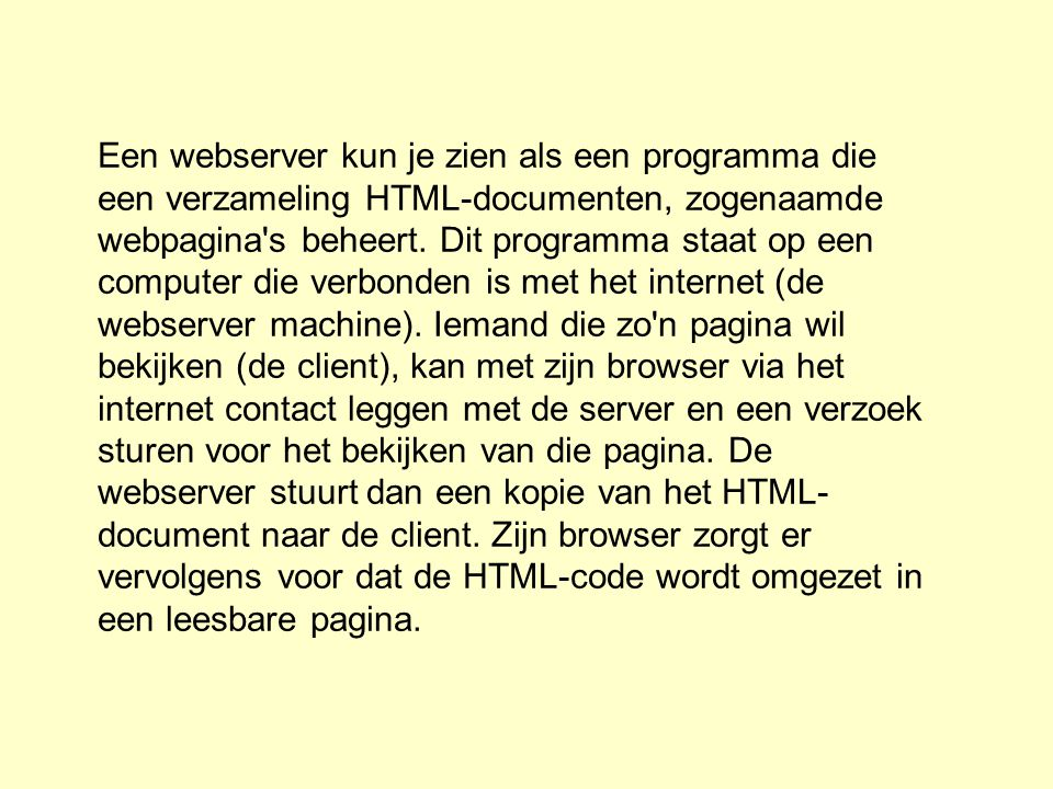 Een webserver kun je zien als een programma die een verzameling HTML-documenten, zogenaamde webpagina's beheert. Dit programma staat op een computer d