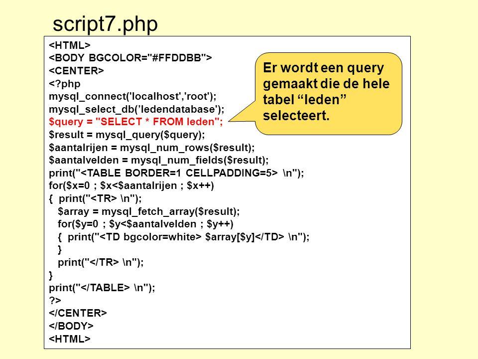 <?php mysql_connect( localhost , root ); mysql_select_db('ledendatabase ); $query = SELECT * FROM leden ; $result = mysql_query($query); $aantalrijen = mysql_num_rows($result); $aantalvelden = mysql_num_fields($result); print( \n ); for($x=0 ; $x<$aantalrijen ; $x++) { print( \n ); $array = mysql_fetch_array($result); for($y=0 ; $y<$aantalvelden ; $y++) { print( $array[$y] \n ); } print( \n ); } print( \n ); ?> script7.php Er wordt een query gemaakt die de hele tabel leden selecteert.