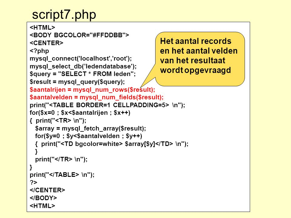 <?php mysql_connect( localhost , root ); mysql_select_db('ledendatabase ); $query = SELECT * FROM leden ; $result = mysql_query($query); $aantalrijen = mysql_num_rows($result); $aantalvelden = mysql_num_fields($result); print( \n ); for($x=0 ; $x<$aantalrijen ; $x++) { print( \n ); $array = mysql_fetch_array($result); for($y=0 ; $y<$aantalvelden ; $y++) { print( $array[$y] \n ); } print( \n ); } print( \n ); ?> script7.php Het aantal records en het aantal velden van het resultaat wordt opgevraagd
