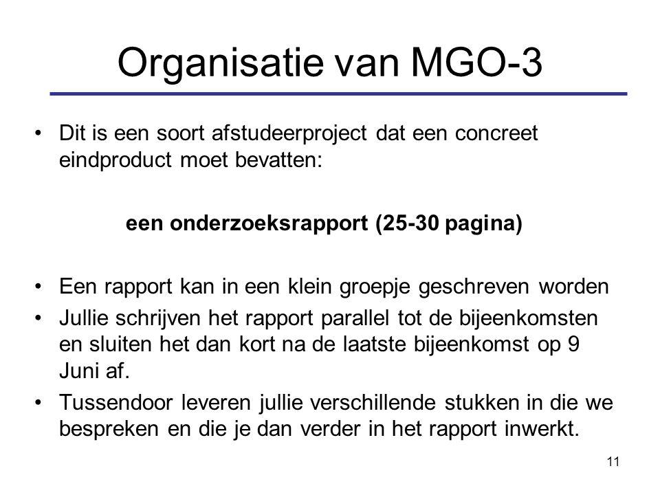 11 Organisatie van MGO-3 Dit is een soort afstudeerproject dat een concreet eindproduct moet bevatten: een onderzoeksrapport (25-30 pagina) Een rapport kan in een klein groepje geschreven worden Jullie schrijven het rapport parallel tot de bijeenkomsten en sluiten het dan kort na de laatste bijeenkomst op 9 Juni af.