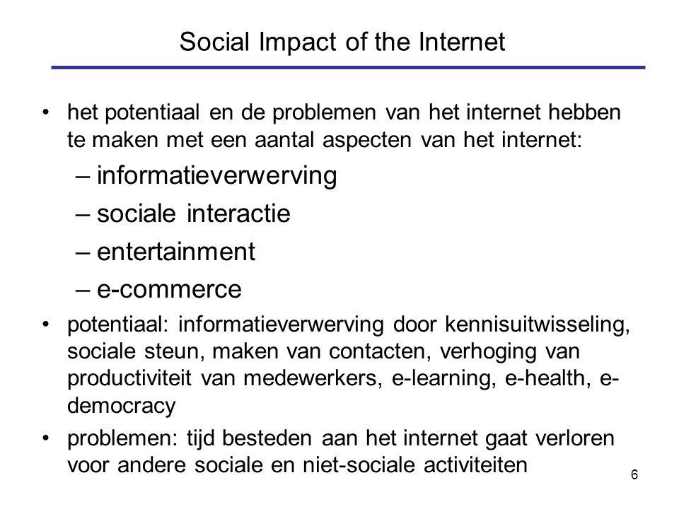 6 het potentiaal en de problemen van het internet hebben te maken met een aantal aspecten van het internet: –informatieverwerving –sociale interactie –entertainment –e-commerce potentiaal: informatieverwerving door kennisuitwisseling, sociale steun, maken van contacten, verhoging van productiviteit van medewerkers, e-learning, e-health, e- democracy problemen: tijd besteden aan het internet gaat verloren voor andere sociale en niet-sociale activiteiten Social Impact of the Internet