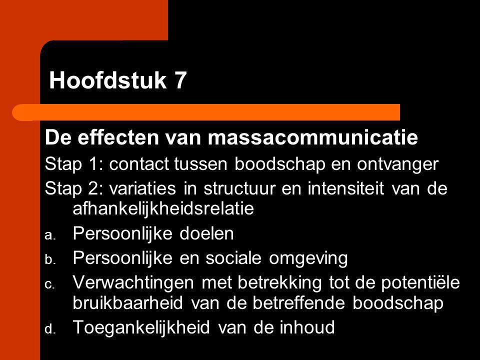 Hoofdstuk 7 De effecten van massacommunicatie Stap 1: contact tussen boodschap en ontvanger Stap 2: variaties in structuur en intensiteit van de afhan