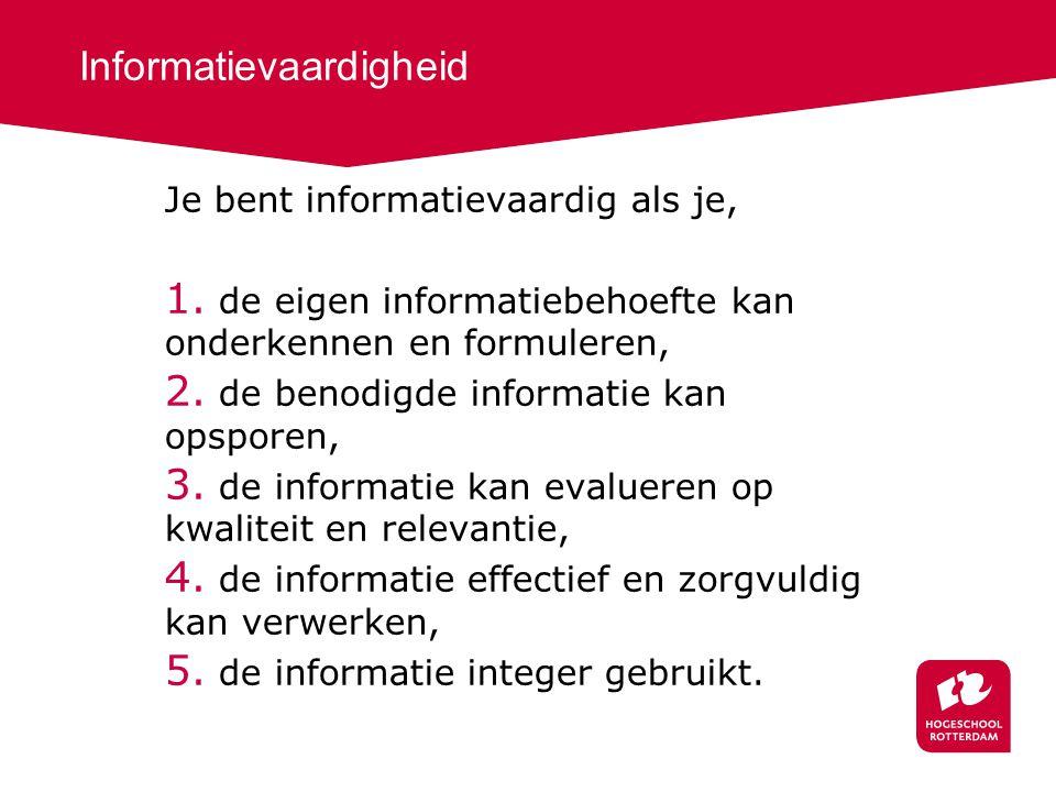 Informatievaardigheid Je bent informatievaardig als je, 1. de eigen informatiebehoefte kan onderkennen en formuleren, 2. de benodigde informatie kan o