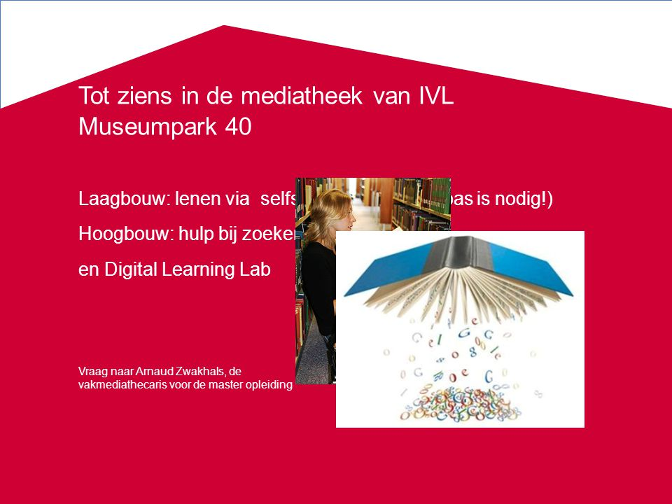 Tot ziens in de mediatheek van IVL Museumpark 40 Laagbouw: lenen via selfservice (studentenpas is nodig!) Hoogbouw: hulp bij zoeken en Digital Learnin