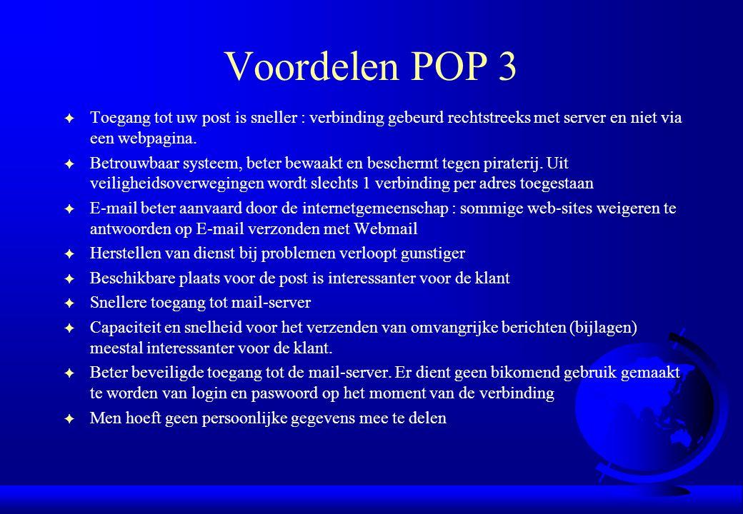 Voordelen POP 3 F Toegang tot uw post is sneller : verbinding gebeurd rechtstreeks met server en niet via een webpagina. F Betrouwbaar systeem, beter