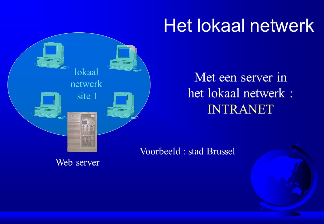 lokaal netwerk site 1 Het lokaal netwerk Met een server in het lokaal netwerk : INTRANET Voorbeeld : stad Brussel Web server