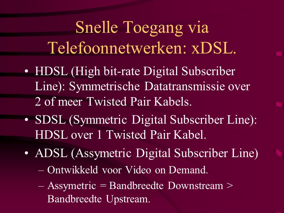HDSL (High bit-rate Digital Subscriber Line): Symmetrische Datatransmissie over 2 of meer Twisted Pair Kabels. SDSL (Symmetric Digital Subscriber Line