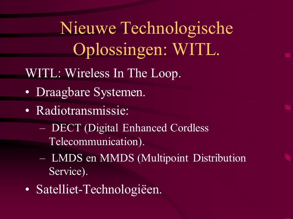 Nieuwe Technologische Oplossingen: WITL. WITL: Wireless In The Loop. Draagbare Systemen. Radiotransmissie: – DECT (Digital Enhanced Cordless Telecommu
