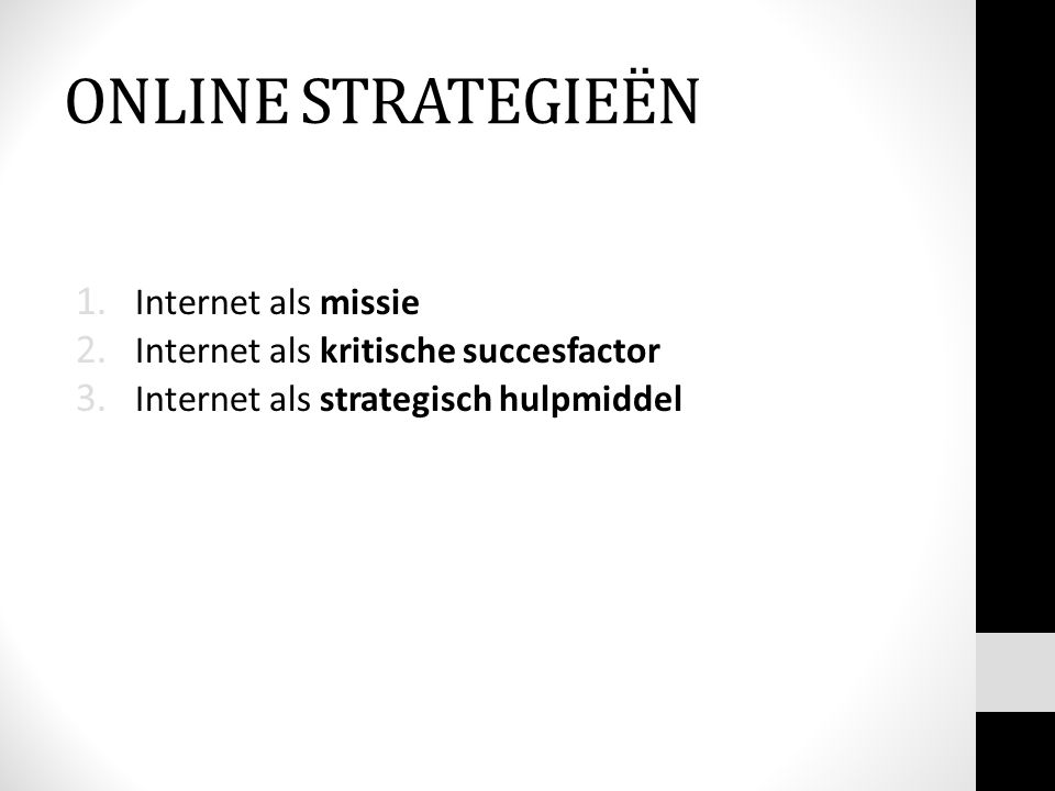 1. Internet als missie 2. Internet als kritische succesfactor 3. Internet als strategisch hulpmiddel ONLINE STRATEGIEËN