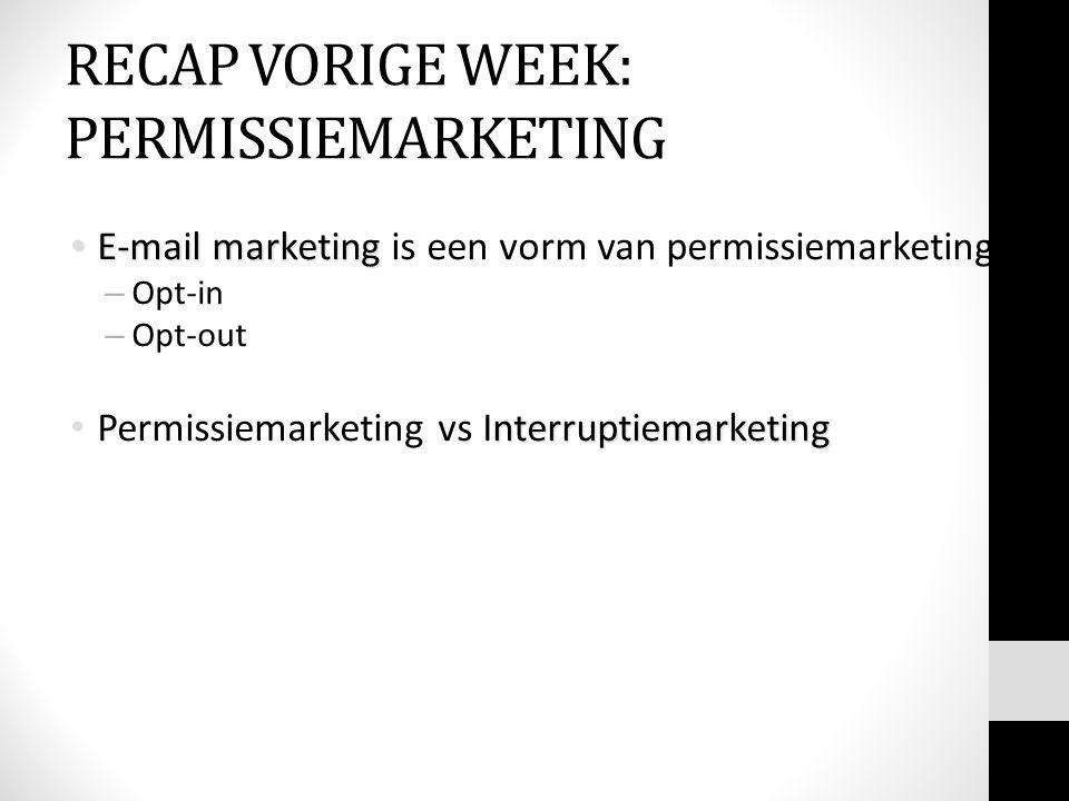 RECAP VORIGE WEEK: PERMISSIEMARKETING E-mail marketing E-mail marketing is een vorm van permissiemarketing: – Opt-in – Opt-out nterruptiemarketing Per