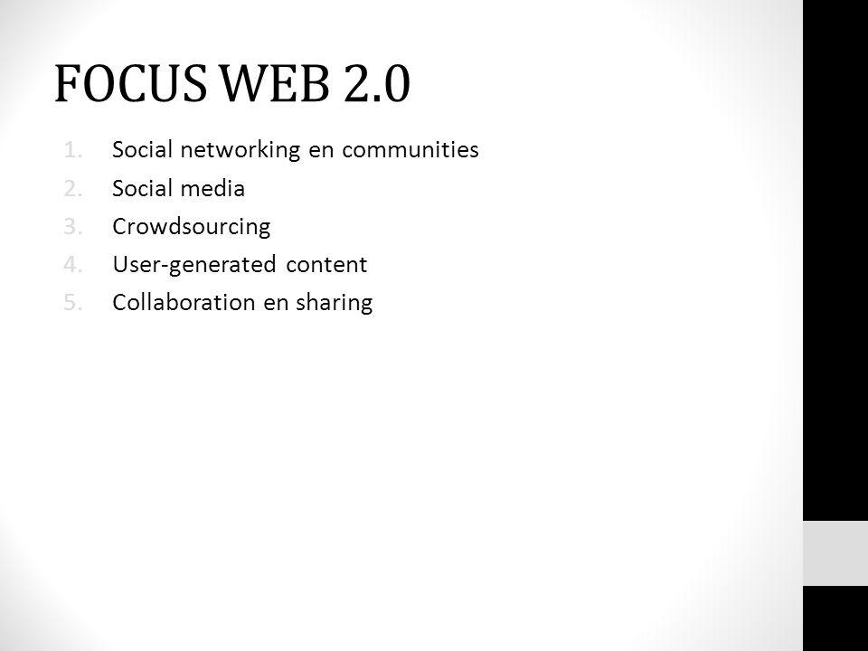 FOCUS WEB 2.0 1.Social networking en communities 2.Social media 3.Crowdsourcing 4.User-generated content 5.Collaboration en sharing